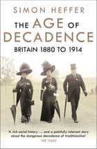 The Age of Decadence - Britain 1880 to 1914 ebook by Simon Heffer