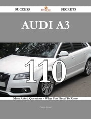 Audi A3 110 Success Secrets - 110 Most Asked Questions On Audi A3 - What You Need To Know ebook by Carlos Good