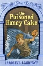 The Poisoned Honey Cake - Roman Mysteries Scrolls 2 ebook by Caroline Lawrence, Helen Forte