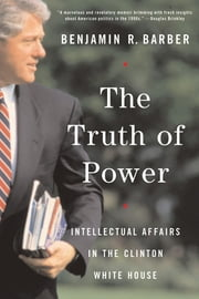 The Truth of Power: Intellectual Affairs in the Clinton White House ebook by Benjamin R. Barber