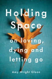 Holding Space - On Loving, Dying, and Letting Go ebook by Amy Wright Glenn