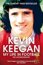 My Life in Football - The Autobiography ebook by Kevin Keegan