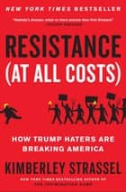 Resistance (At All Costs) - How Trump Haters Are Breaking America ebook by Kimberley Strassel