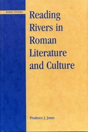 Reading Rivers in Roman Literature and Culture ebook by Prudence J. Jones