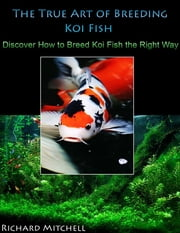 The True Art of Breeding Koi Fish: Discover How to Breed Koi Fish the Right Way ebook by Richard Mitchell