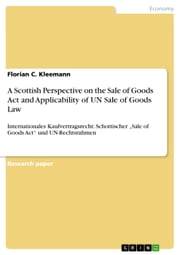 A Scottish Perspective on the Sale of Goods Act and Applicability of UN Sale of Goods Law - Internationales Kaufvertragsrecht: Schottischer 'Sale of Goods Act' und UN-Rechtsrahmen ebook by Florian C. Kleemann
