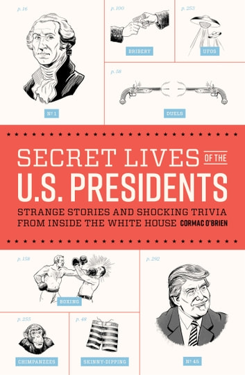 Secret Lives of the U.S. Presidents - Strange Stories and Shocking Trivia from Inside the White House ebook by Cormac O'Brien