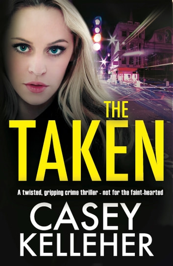 The Taken - A twisted, gripping crime thriller - not for the faint-hearted ebook by Casey Kelleher
