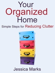 Your Organized Home: Simple Steps for Reducing Clutter - The Pursuit of Self Improvement, #4 ebook by Jessica Marks