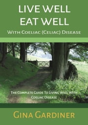 Live Well Eat Well With Coeliac (Celiac) Disease - The Complete Guide To Living Well With Coeliac Disease ebook by Gina Gardiner