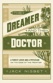 The Dreamer and the Doctor - A Forest Lover and a Physician on the Edge of the Frontier ebook by Jack Nisbet