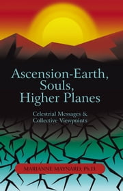 Ascension-Earth, Souls, Higher Planes - Celestrial Messages and Collective Viewpoints ebook by Marianne Maynard, Ph.D.