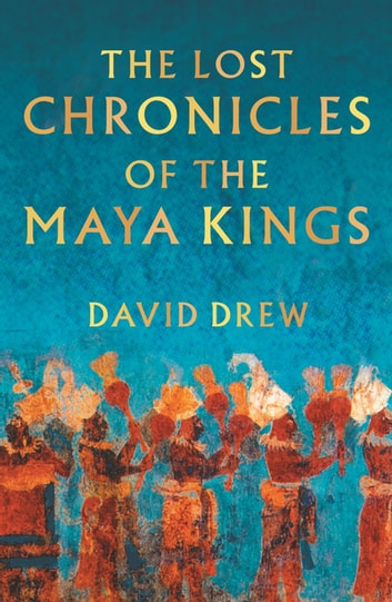 The Lost Chronicles Of The Maya Kings ebook by David Drew