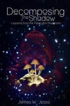 Decomposing The Shadow - Lessons From The Psilocybin Mushroom ebook by James W. Jesso