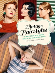 Vintage Hairstyles - Simple Steps for Retro Hair with a Modern Twist ebook by Emma Sundh, Sarah Wing, Martina Ankarfyr