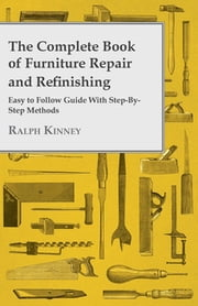 The Complete Book Of Furniture Repair And Refinishing - Easy To Follow Guide With Step-By-Step Methods ebook by Ralph Kinney
