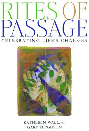 Rites of Passage : Celebrating Life's Changes ebook by Ph.D., Kathleen Wall