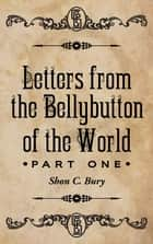 Letters from the Bellybutton of the World - Part 1 ebook by Shon C. Bury