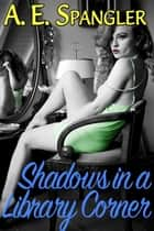 Shadows in a Library Corner ebook by A.E. Spangler