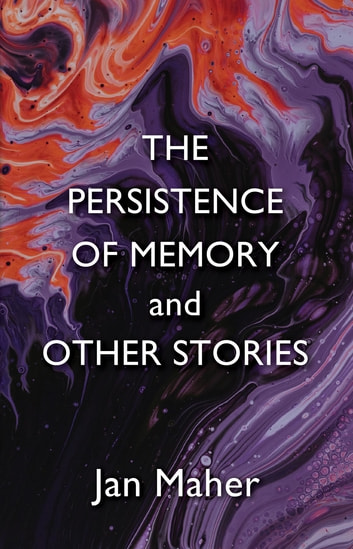 The Persistence of Memory and Other Stories ebook by Jan Maher