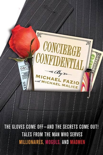 Concierge Confidential - The Gloves Come Off---and the Secrets Come Out! Tales from the Man Who Serves Millionaires, Moguls, and Madmen ebook by Michael Fazio,Michael Malice