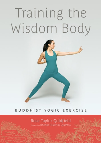 Training the Wisdom Body - Buddhist Yogic Exercise ebook by Rose Taylor Goldfield