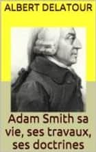 Adam Smith sa vie, ses travaux, ses doctrines ebook by Albert Delatour