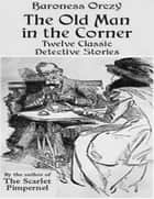 The Old Man in the Corner - Twelve Classic Detective Stories by the Author of the Scarlet Pimpernel ebook by