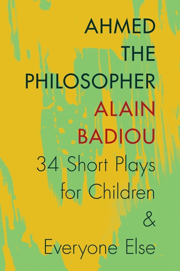 Ahmed the Philosopher - Thirty-Four Short Plays for Children and Everyone Else ebook by Alain Badiou