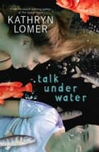 Talk Under Water ebook by Kathryn Lomer