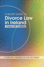 A Short Guide to Divorce Law in Ireland: A survival handbook for the family ebook by Helen Collins