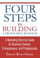 Four Steps To Building A Profitable Business - A Marketing Start-Up Guide for Business Owners, Entrepreneurs, and Professionals ebook by Deborah Brown-Volkman