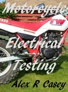 Motorcycle Electrical Testing ebook by Alex R Casey