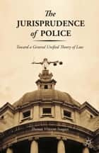 The Jurisprudence of Police - Toward a General Unified Theory of Law ebook by T. Svogun