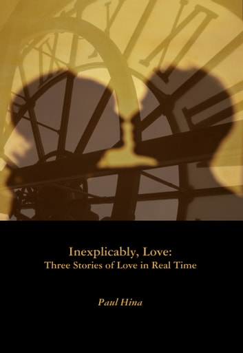 Inexplicably, Love: Three Stories of Love in Real Time