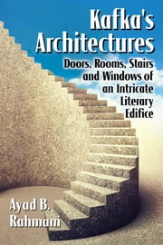 Kafka's Architectures - Doors, Rooms, Stairs and Windows of an Intricate Literary Edifice ebook by Ayad B. Rahmani