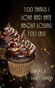 100 things I love and hate about losing 100 lbs! ebook by Angela Hartshorn