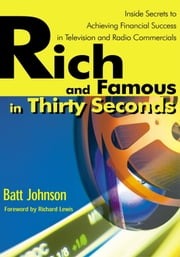 Rich and Famous in Thirty Seconds - Inside Secrets to Achieving Financial Success in Television and Radio Commercials ebook by Batt Johnson