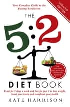 The 5:2 Diet Book - Feast for 5 Days a Week and Fast for 2 to Lose Weight, Boost Your Brain and Transform Your Health ebook by Kate Harrison