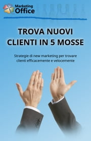 Trova nuovi clienti in 5 mosse ebook by Marketing Office