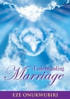 Understanding Marriage ebook by Eze Onukwubiri
