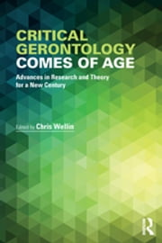 Critical Gerontology Comes of Age - Advances in Research and Theory for a New Century ebook by Chris Wellin
