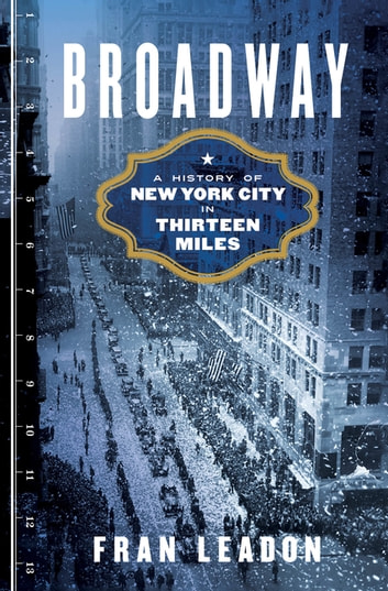 Broadway: A History of New York City in Thirteen Miles ebook by Fran Leadon