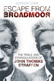 Escape from Broadmoor - The Trials and Strangulations of John Thomas Straffen ebook by Gordon Lowe