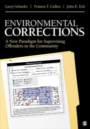 Environmental Corrections - A New Paradigm for Supervising Offenders in the Community ebook by Dr. Francis T. Cullen,Dr. John E. (Ernst) Eck,Ms. Lacey R. Schaefer