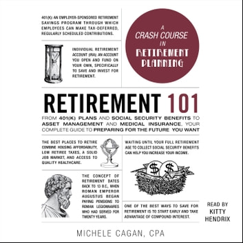 Retirement 101 - From 401(k) Plans and Social Security Benefits to Asset Management and Medical Insurance, Your Complete Guide to Preparing for the Future You Want audiobook by Michele Cagan, CPA