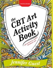 The CBT Art Activity Book: 100 illustrated handouts for creative therapeutic work ebook by Guest, Jennifer