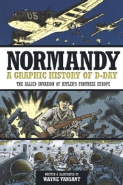 Normandy - A Graphic History of D-Day, The Allied Invasion of Hitler's Fortress Europe ebook by Wayne Vansant