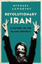 Revolutionary Iran: A History of the Islamic Republic ebook by Michael Axworthy