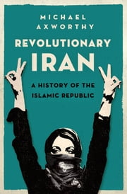 Revolutionary Iran: A History of the Islamic Republic - A History of the Islamic Republic ebook by Michael Axworthy